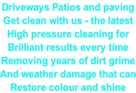 Driveways Patios and paving Get clean with us - the latest  High pressure cleaning for  Brilliant results every time Removing years of dirt grime And weather damage that can Restore colour and shine